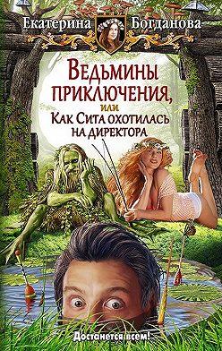 Екатерина Богданова - Ведьмины приключения, или Как Сита охотилась на директора