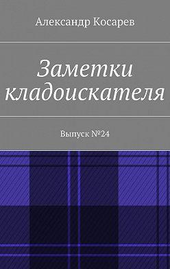 Александр Косарев - Заметки кладоискателя. Выпуск№24