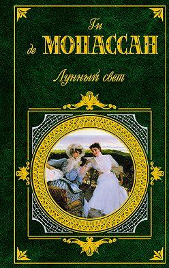 Ги де Мопассан - Лунный свет (сборник)