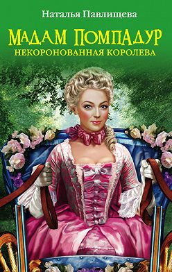 Наталья Павлищева - Мадам Помпадур. Некоронованная королева