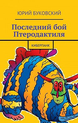 Юрий Буковский - Последний бой Птеродактиля. Киберпанк
