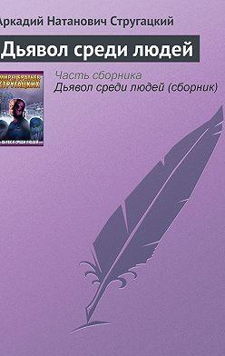 Аркадий и Борис Стругацкие - Дьявол среди людей