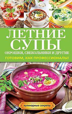 Ольга Сладкова - Летние супы, окрошки, свекольники и другие. Готовим, как профессионалы!