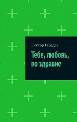 Виктор Гвоздев - Тебе, любовь, во здравие
