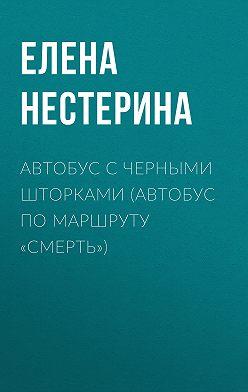 Елена Нестерина - Автобус с черными шторками, или Автобус по маршруту «Смерть»