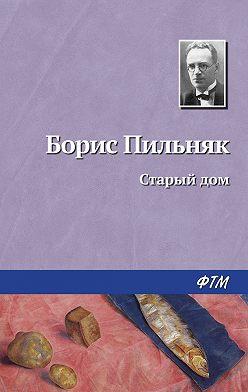 Борис Пильняк - Старый дом