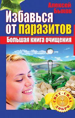 Алексей Быков - Избавься от паразитов. Большая книга очищения