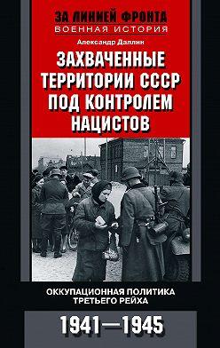 Александр Даллин - Захваченные территории СССР под контролем нацистов. Оккупационная политика Третьего рейха 1941–1945