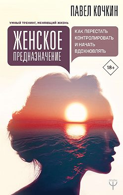 Андрей Кузечкин - Женское предназначение: как перестать контролировать и начать вдохновлять