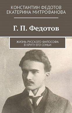 Константин Федотов - Г.П.Федотов. Жизнь русского философа вкругу его семьи