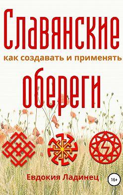 Евдокия Ладинец - Славянские обереги. Как создавать и применять
