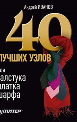 Андрей Иванов - 40 лучших узлов для галстука, платка, шарфа