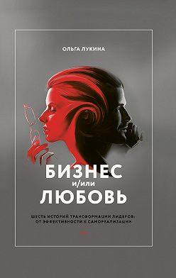 Ольга Лукина - Бизнес и/или любовь. Шесть историй трансформации лидеров: от эффективности к самореализации