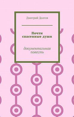 Дмитрий Долгов - Почти спасенныедуши. Документальная повесть