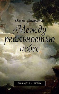 Ольга Пахомова - Между реальностью небес. История олюбви