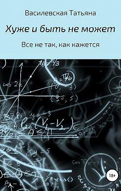 Татьяна Василевская - Хуже и быть не может