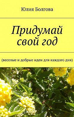 Юлия Болгова - Придумай свой год. Веселые идобрые идеи для каждогодня