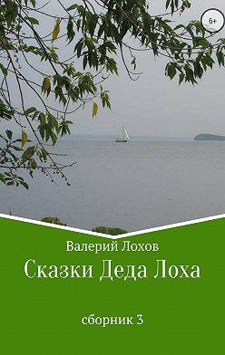 Валерий Лохов - Сказки Деда Лоха. Сборник 3