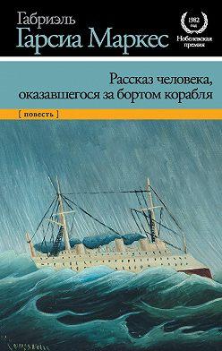 Габриэль Гарсиа Маркес - Рассказ человека, оказавшегося за бортом корабля