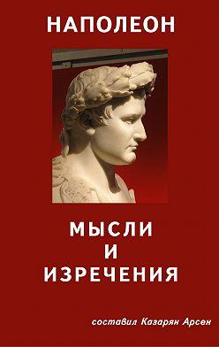 Арсен Казарян - Наполеон. Мысли и изречения