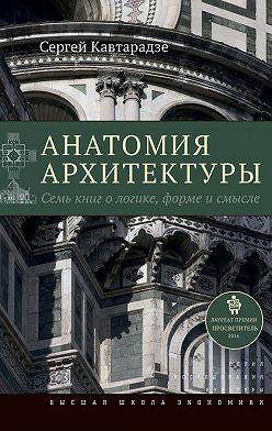 Сергей Кавтарадзе - Анатомия архитектуры. Семь книг о логике, форме и смысле