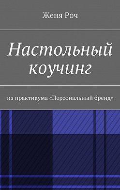 Женя Роч - Настольный коучинг. изпрактикума «Персональный бренд»