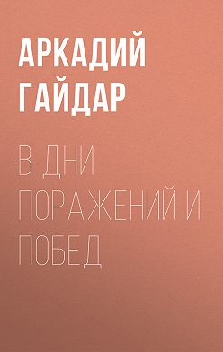 Аркадий Гайдар - В дни поражений и побед