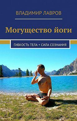 Владимир Лавров - Могущество йоги. Гибкость тела + сила сознания