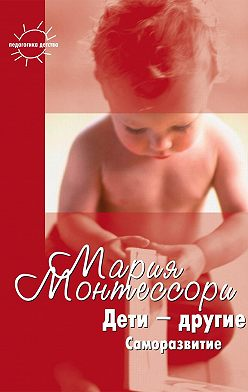 Мария Монтессори - Дети – другие. Саморазвитие. Части вторая и третья