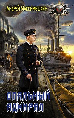 Андрей Максимушкин - Опальный адмирал