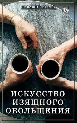 Игорь Левашов - Искусство изящного обольщения