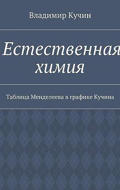 Владимир Кучин - Естественная химия. Таблица Менделеева вграфике Кучина