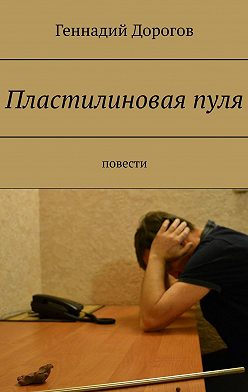 Геннадий Дорогов - Пластилиноваяпуля. Повести