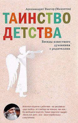 Виктор Мамонтов - Таинство детства. Беседы известного духовника с родителями