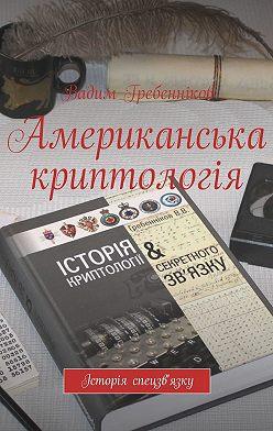 Вадим Гребенников - Американська криптологія. Історія спецзв'язку