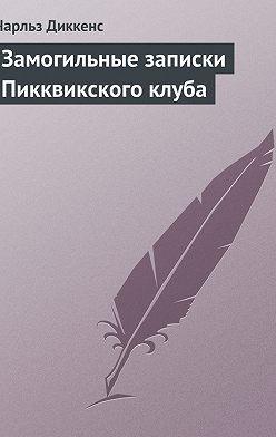 Чарльз Диккенс - Замогильные записки Пикквикского клуба