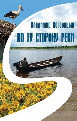 Владимир Ноговицын - По ту сторону реки (сборник)