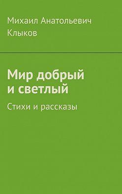 Михаил Клыков - Мир добрый исветлый. Стихи ирассказы
