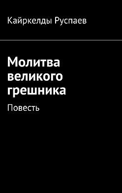Кайркелды Руспаев - Молитва великого грешника. Повесть