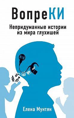 Елена Мунтян - ВопреКИ. Непридуманные истории из мира глухишей