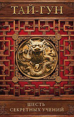Тай-гун - Шесть секретных учений. Наставления для эффективного свержения династии