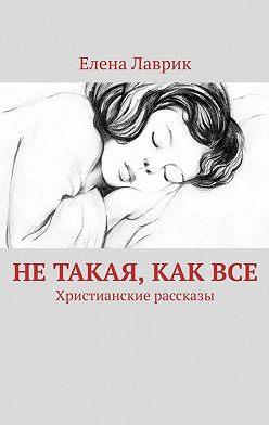 Елена Лаврик - Нетакая, каквсе. Христианские рассказы