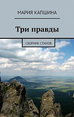 Мария Капшина - Три правды. Сборник стихов