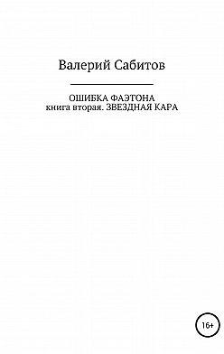 Валерий Сабитов - Ошибка Фаэтона. Книга вторая. Звездная кара