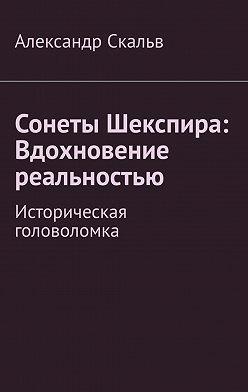 Александр Скальв - Сонеты Шекспира: Вдохновение реальностью. Историческая головоломка