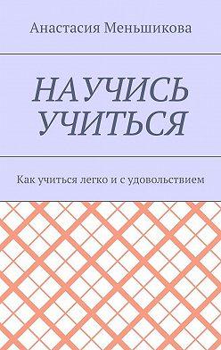 Анастасия Меньшикова - Научись учиться. Как учиться легко исудовольствием