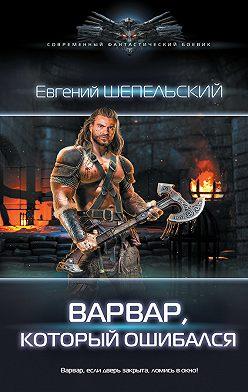 Евгений Шепельский - Варвар, который ошибался