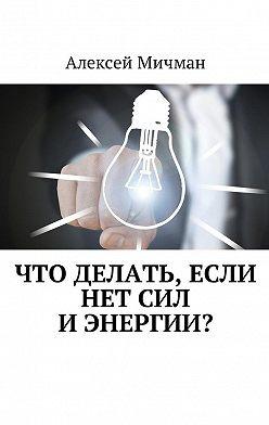Алексей Мичман - Что делать, если нет сил иэнергии?