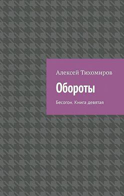 Алексей Тихомиров - Обороты. Бесогон. Книга девятая