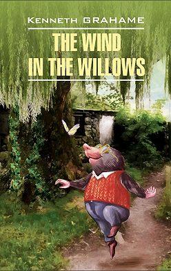 Кеннет Грэм - The Wind in the Willows / Ветер в ивах. Книга для чтения на английском языке